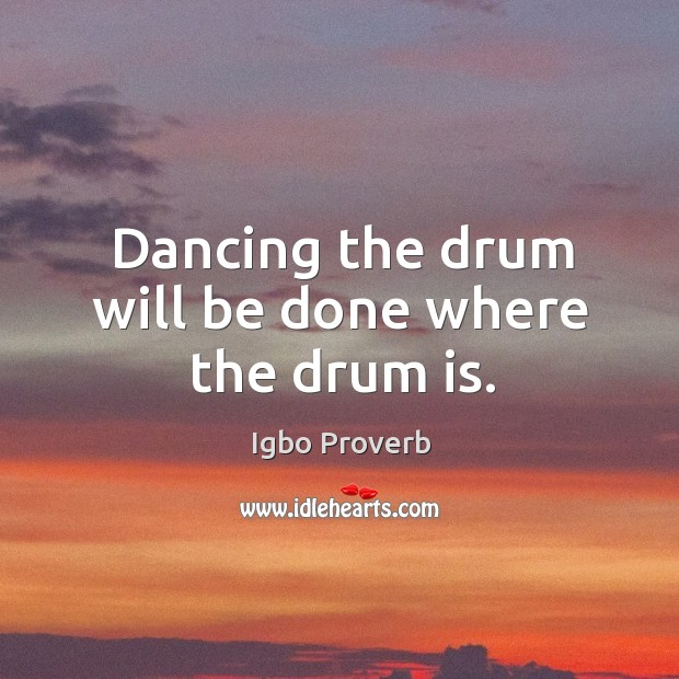 Dancing the drum will be done where the drum is. Igbo Proverbs Image