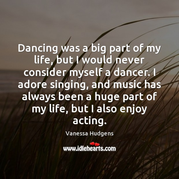 Dancing was a big part of my life, but I would never Vanessa Hudgens Picture Quote