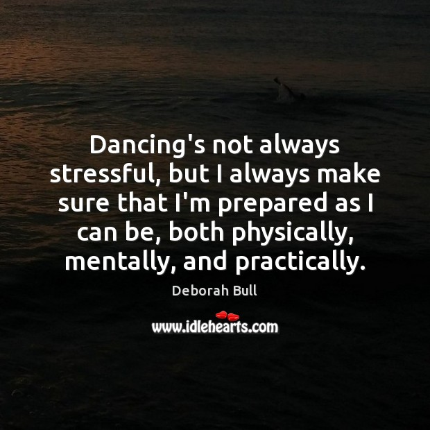Dancing's not always stressful, but I always make sure that I'm prepared Deborah Bull Picture Quote