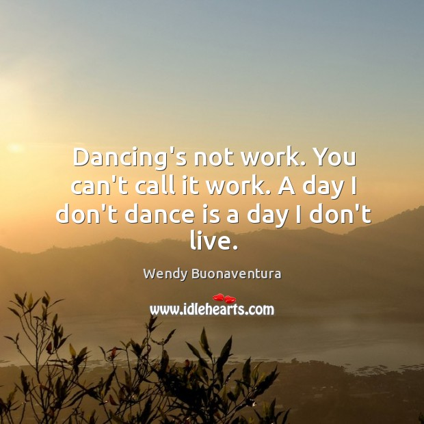 Dancing's not work. You can't call it work. A day I don't dance is a day I don't live. Image