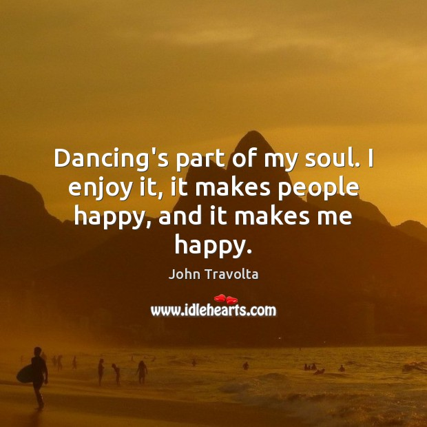Dancing's part of my soul. I enjoy it, it makes people happy, and it makes me happy. Image