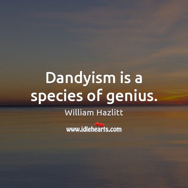 Dandyism is a species of genius. Image
