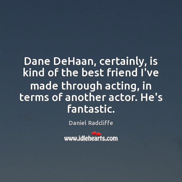 Dane DeHaan, certainly, is kind of the best friend I've made through Image
