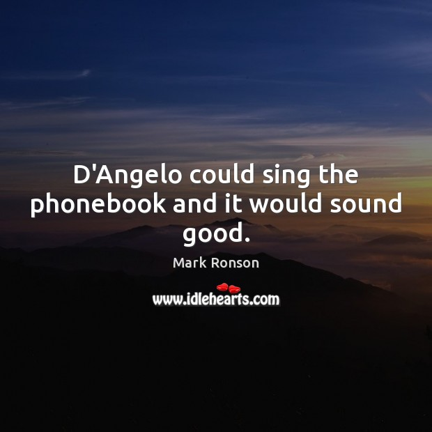 D'Angelo could sing the phonebook and it would sound good. Mark Ronson Picture Quote