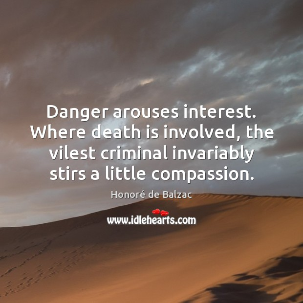 Danger arouses interest. Where death is involved, the vilest criminal invariably stirs Death Quotes Image