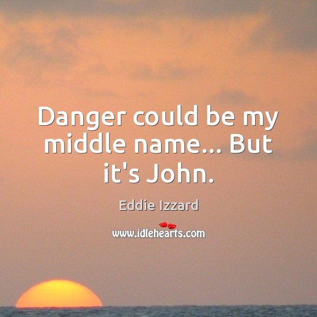 Danger could be my middle name… But it's John. Eddie Izzard Picture Quote