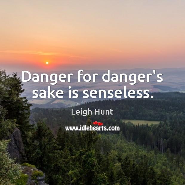 Danger for danger's sake is senseless. Image
