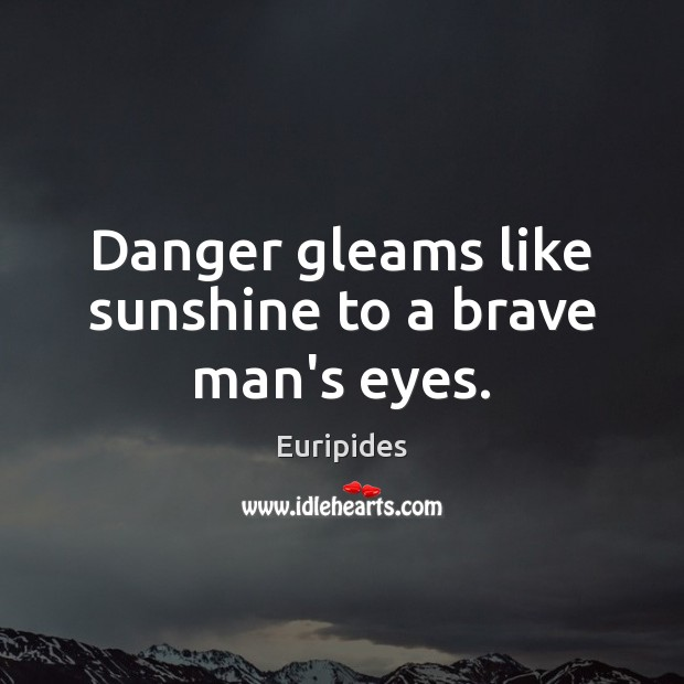Image, Danger gleams like sunshine to a brave man's eyes.