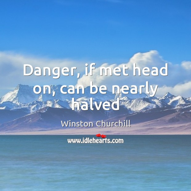 Image, Danger, if met head on, can be nearly halved