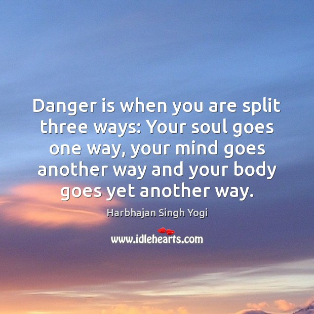 Danger is when you are split three ways: Your soul goes one Harbhajan Singh Yogi Picture Quote