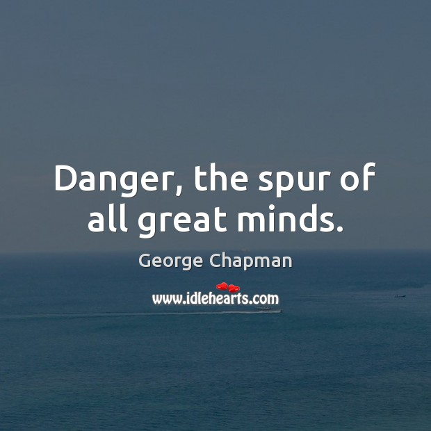 Danger, the spur of all great minds. Image