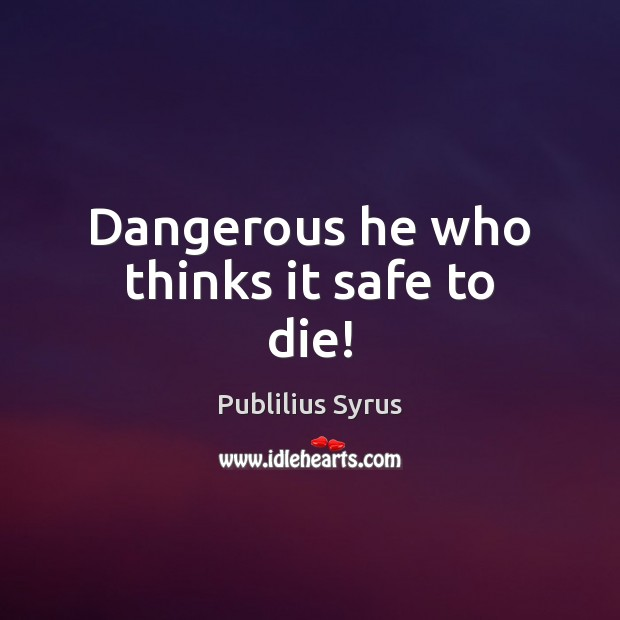 Dangerous he who thinks it safe to die! Image