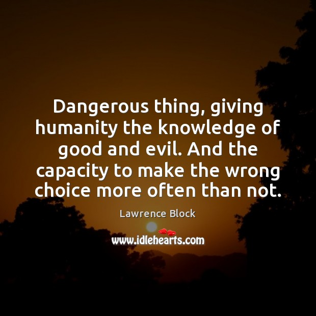 Dangerous thing, giving humanity the knowledge of good and evil. And the Lawrence Block Picture Quote