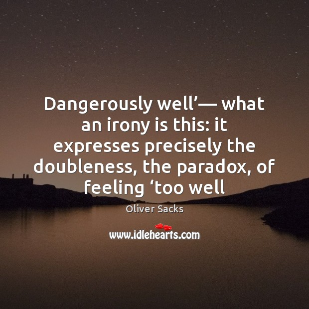 Dangerously well'— what an irony is this: it expresses precisely the doubleness, Oliver Sacks Picture Quote
