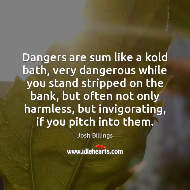 Dangers are sum like a kold bath, very dangerous while you stand Image