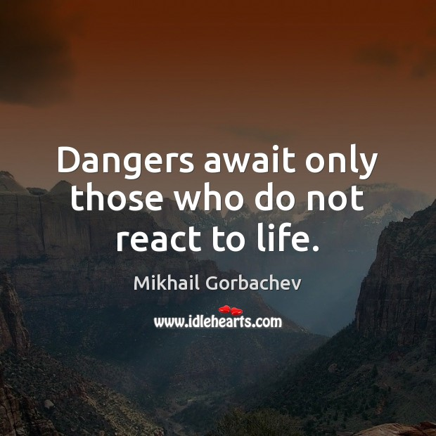 Image, Dangers await only those who do not react to life.