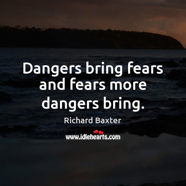 Dangers bring fears and fears more dangers bring. Richard Baxter Picture Quote
