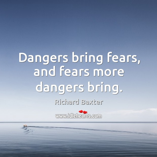 Dangers bring fears, and fears more dangers bring. Richard Baxter Picture Quote