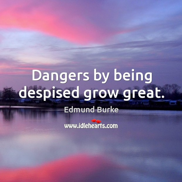Dangers by being despised grow great. Image