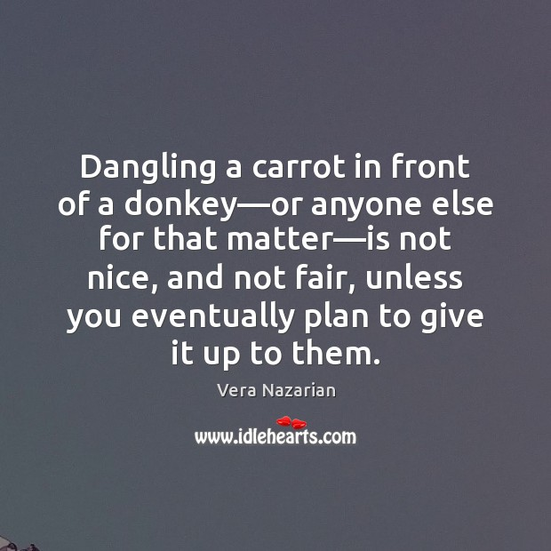 Dangling a carrot in front of a donkey—or anyone else for Vera Nazarian Picture Quote