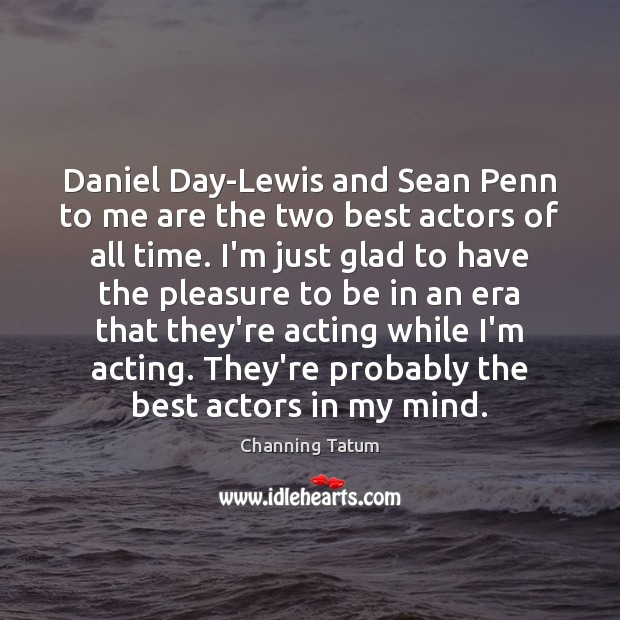 Image, Daniel Day-Lewis and Sean Penn to me are the two best actors