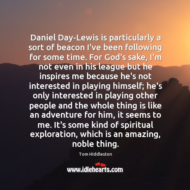 Daniel Day-Lewis is particularly a sort of beacon I've been following for Image