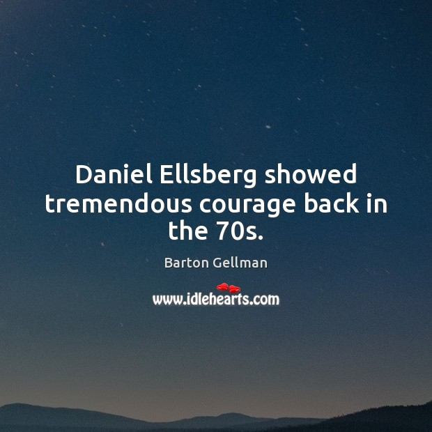Image, Daniel Ellsberg showed tremendous courage back in the 70s.