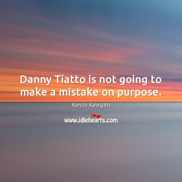 Danny Tiatto is not going to make a mistake on purpose. Kevin Keegan Picture Quote