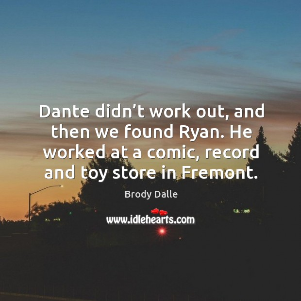 Dante didn't work out, and then we found ryan. He worked at a comic, record and toy store in fremont. Brody Dalle Picture Quote