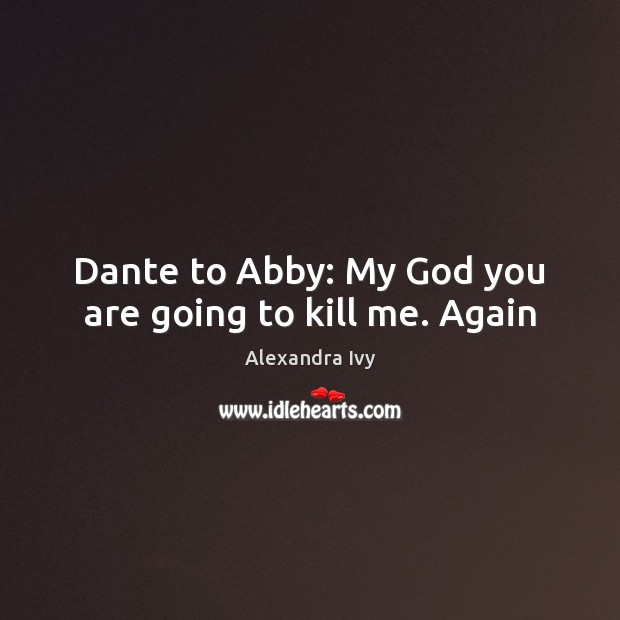 Image, Dante to Abby: My God you are going to kill me. Again