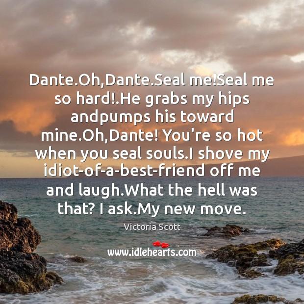 Image, Dante.Oh,Dante.Seal me!Seal me so hard!.He grabs my