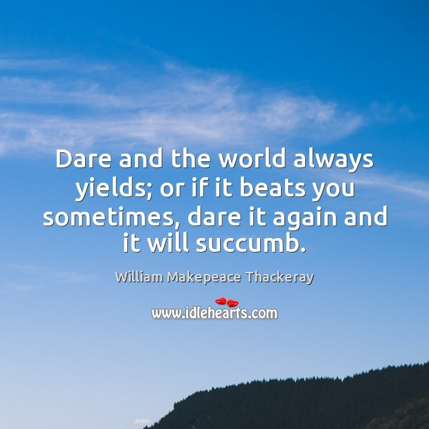 Dare and the world always yields; or if it beats you sometimes, William Makepeace Thackeray Picture Quote