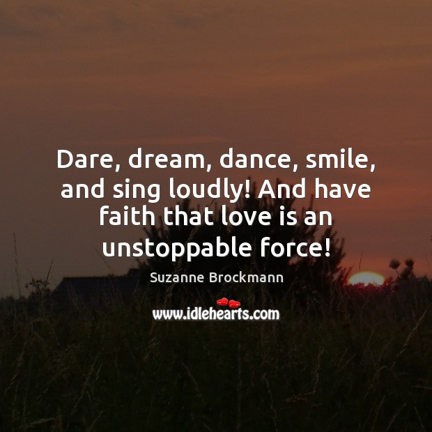 Dare, dream, dance, smile, and sing loudly! And have faith that love Unstoppable Quotes Image