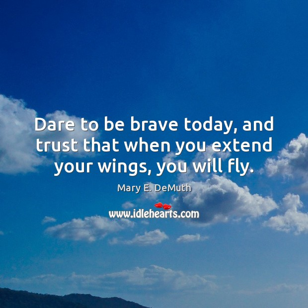 Image, Dare to be brave today, and trust that when you extend your wings, you will fly.