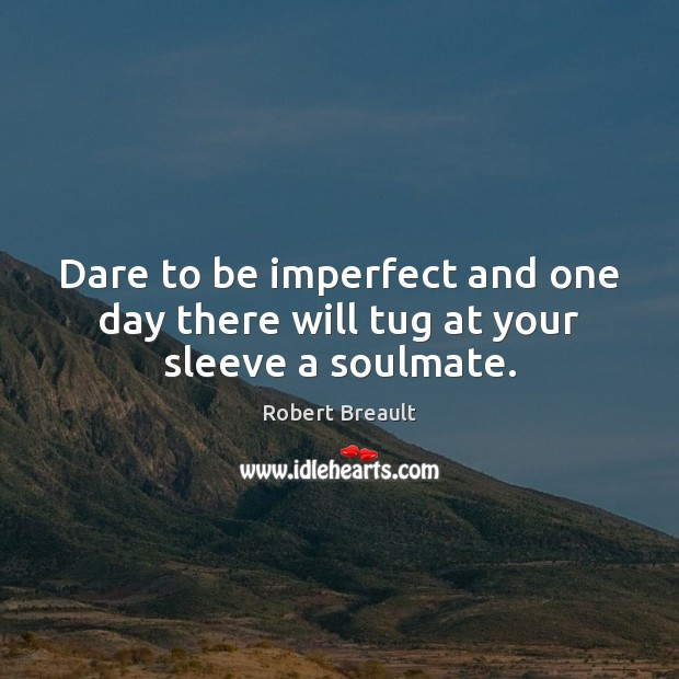Dare to be imperfect and one day there will tug at your sleeve a soulmate. Image