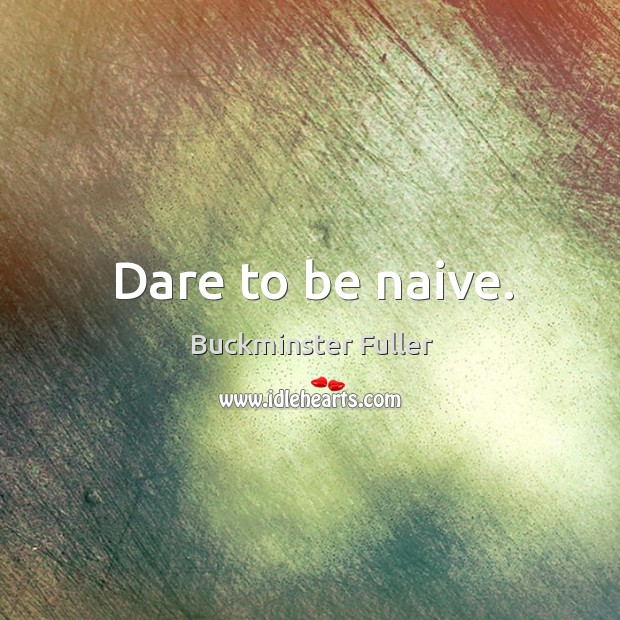 Dare to be naive. Buckminster Fuller Picture Quote