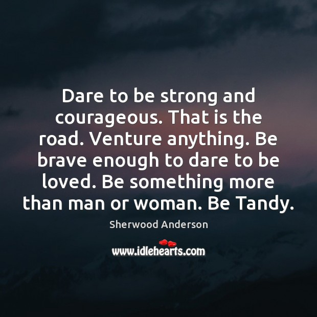 Image, Dare to be strong and courageous. That is the road. Venture anything.