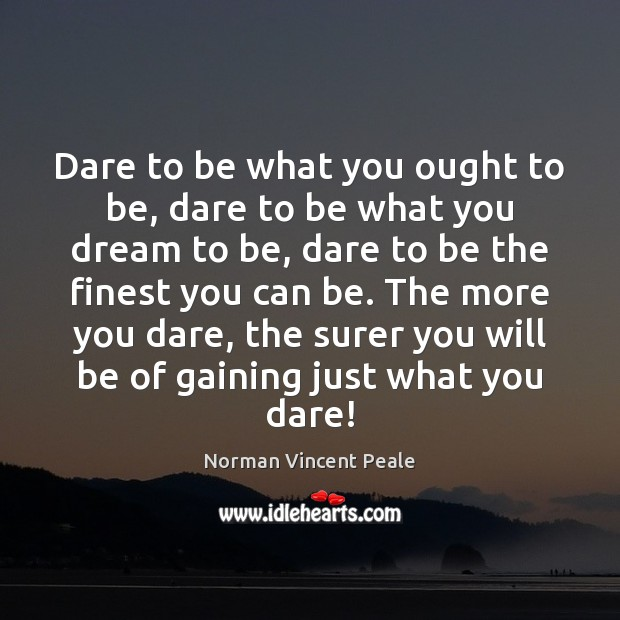 Dare to be what you ought to be, dare to be what Norman Vincent Peale Picture Quote