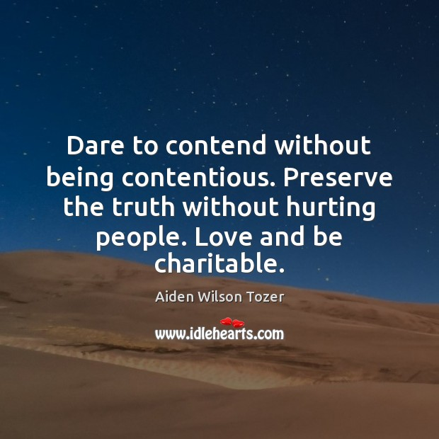 Dare to contend without being contentious. Preserve the truth without hurting people. Image