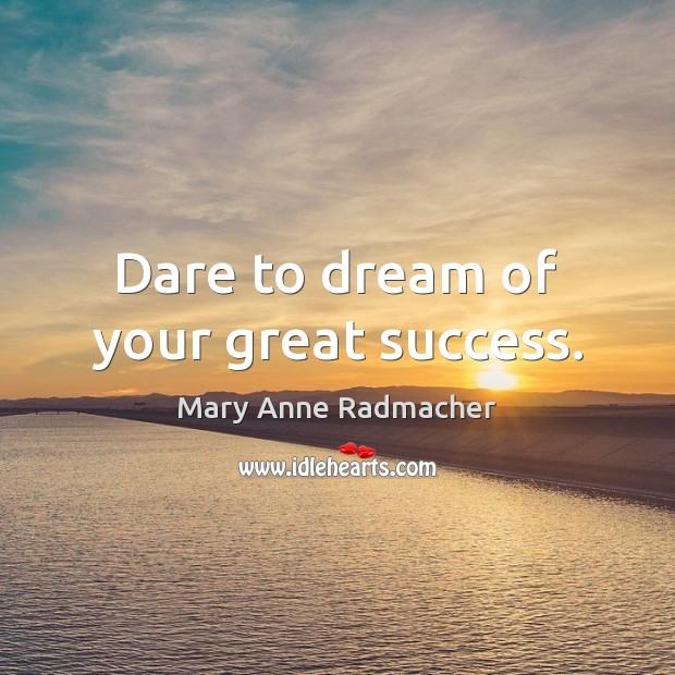 Dare to dream of your great success. Mary Anne Radmacher Picture Quote