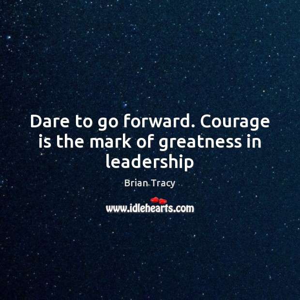 Dare to go forward. Courage is the mark of greatness in leadership Courage Quotes Image