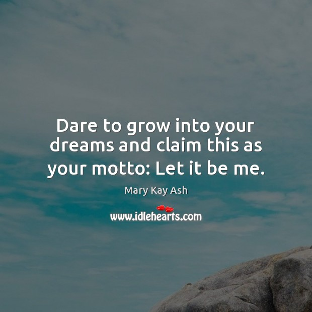 Dare to grow into your dreams and claim this as your motto: Let it be me. Mary Kay Ash Picture Quote