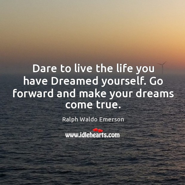 Dare to live the life you have dreamed yourself. Go forward and make your dreams come true. Image