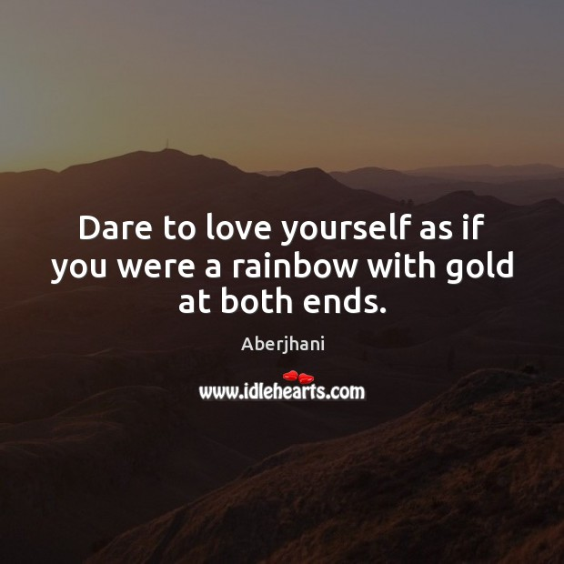 Image, Dare to love yourself as if you were a rainbow with gold at both ends.