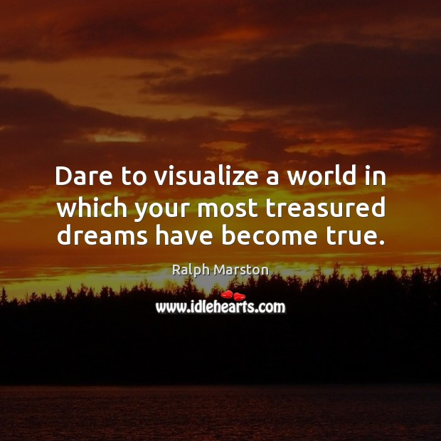 Dare to visualize a world in which your most treasured dreams have become true. Ralph Marston Picture Quote