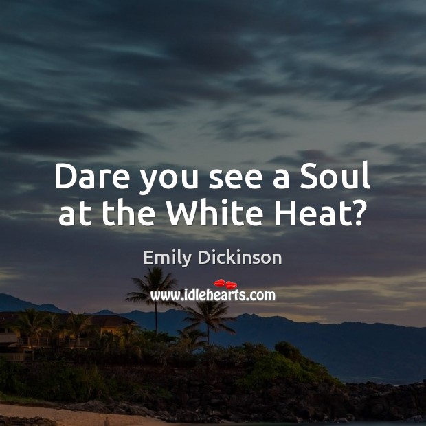 Dare you see a Soul at the White Heat? Emily Dickinson Picture Quote