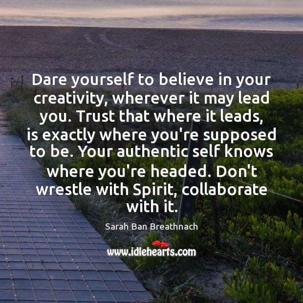 Dare yourself to believe in your creativity, wherever it may lead you. Sarah Ban Breathnach Picture Quote