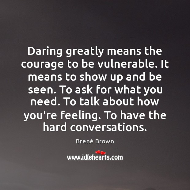 Daring greatly means the courage to be vulnerable. It means to show Brené Brown Picture Quote
