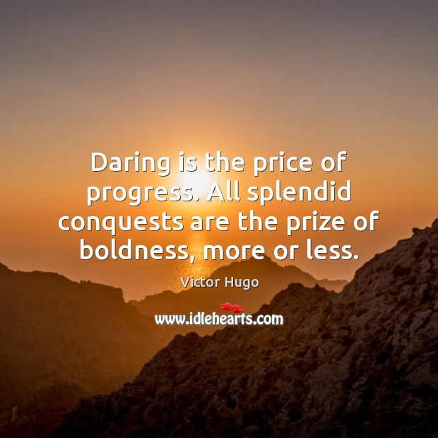 Daring is the price of progress. All splendid conquests are the prize Image