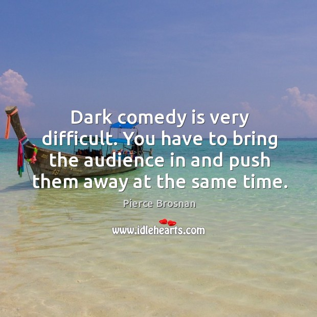 Image, Dark comedy is very difficult. You have to bring the audience in and push them away at the same time.